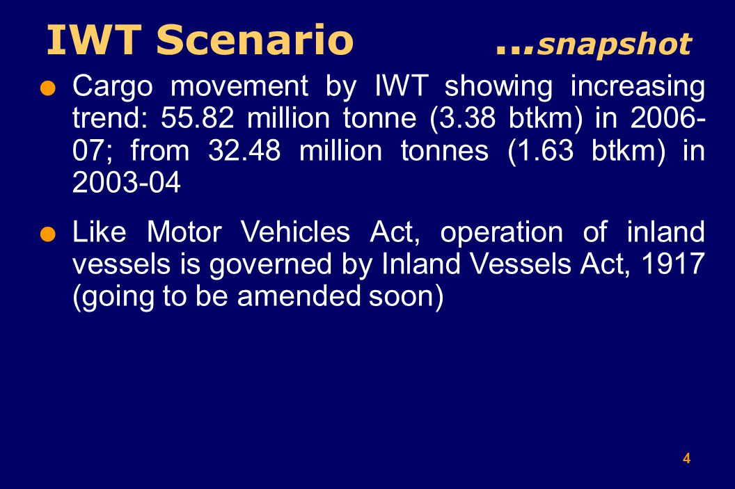 4  Cargo movement by IWT showing increasing trend: 55.82 million tonne (3.38 btkm) in 2006- 07; from 32.48 million tonnes (1.63 btkm) in 2003-04  Like Motor Vehicles Act, operation of inland vessels is governed by Inland Vessels Act, 1917 (going to be amended soon) IWT Scenario...