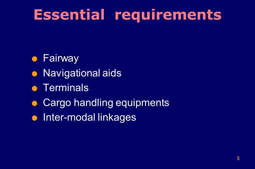 5  Fairway  Navigational aids  Terminals  Cargo handling equipments  Inter-modal linkages Essential requirements
