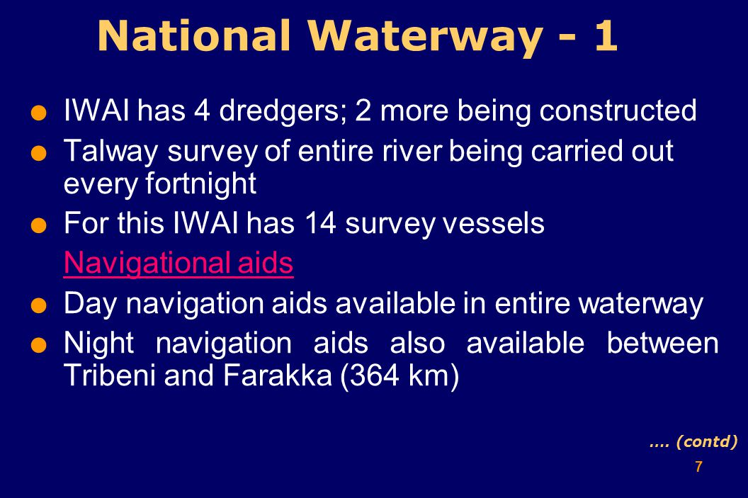 7  IWAI has 4 dredgers; 2 more being constructed  Talway survey of entire river being carried out every fortnight  For this IWAI has 14 survey vessels Navigational aids  Day navigation aids available in entire waterway  Night navigation aids also available between Tribeni and Farakka (364 km) National Waterway - 1 ….