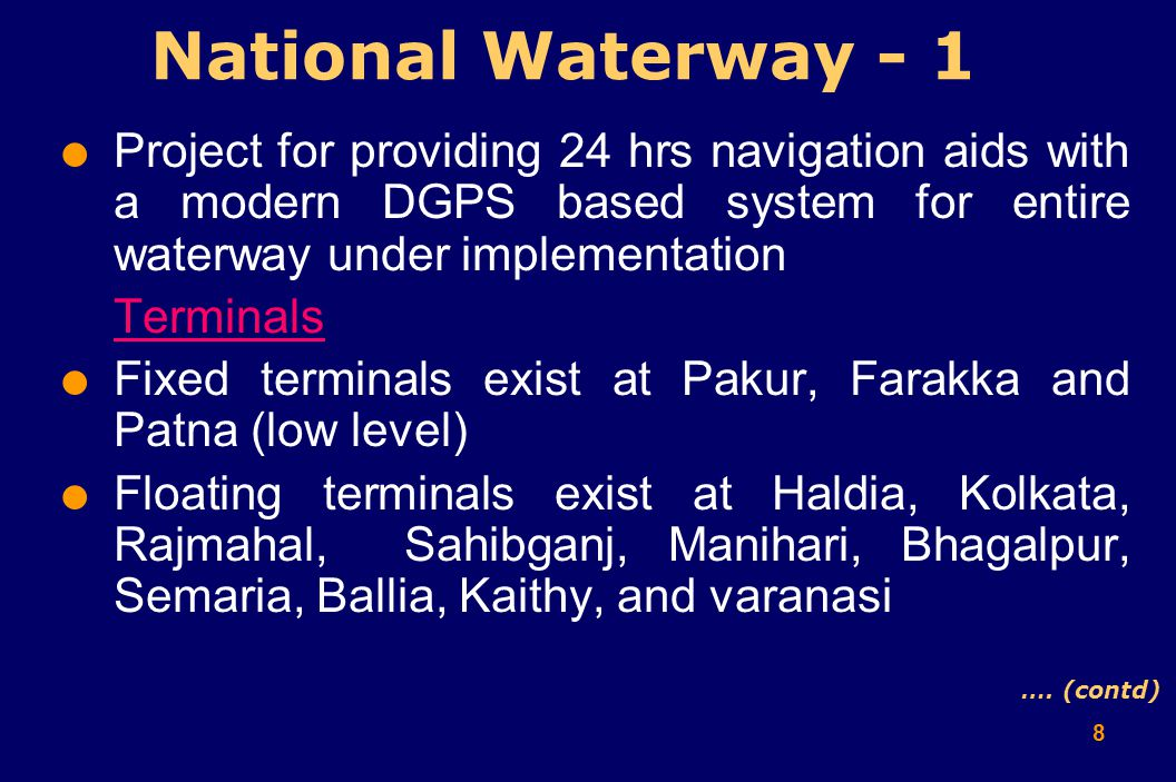 8  Project for providing 24 hrs navigation aids with a modern DGPS based system for entire waterway under implementation Terminals  Fixed terminals exist at Pakur, Farakka and Patna (low level)  Floating terminals exist at Haldia, Kolkata, Rajmahal, Sahibganj, Manihari, Bhagalpur, Semaria, Ballia, Kaithy, and varanasi National Waterway - 1 ….
