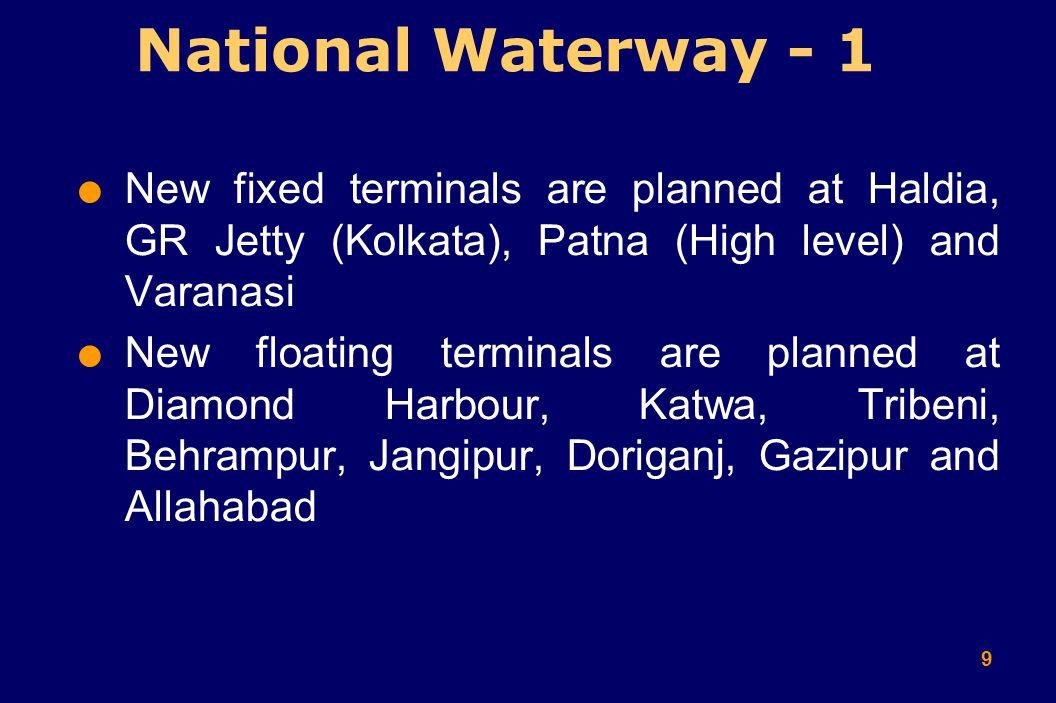 9  New fixed terminals are planned at Haldia, GR Jetty (Kolkata), Patna (High level) and Varanasi  New floating terminals are planned at Diamond Harbour, Katwa, Tribeni, Behrampur, Jangipur, Doriganj, Gazipur and Allahabad National Waterway - 1
