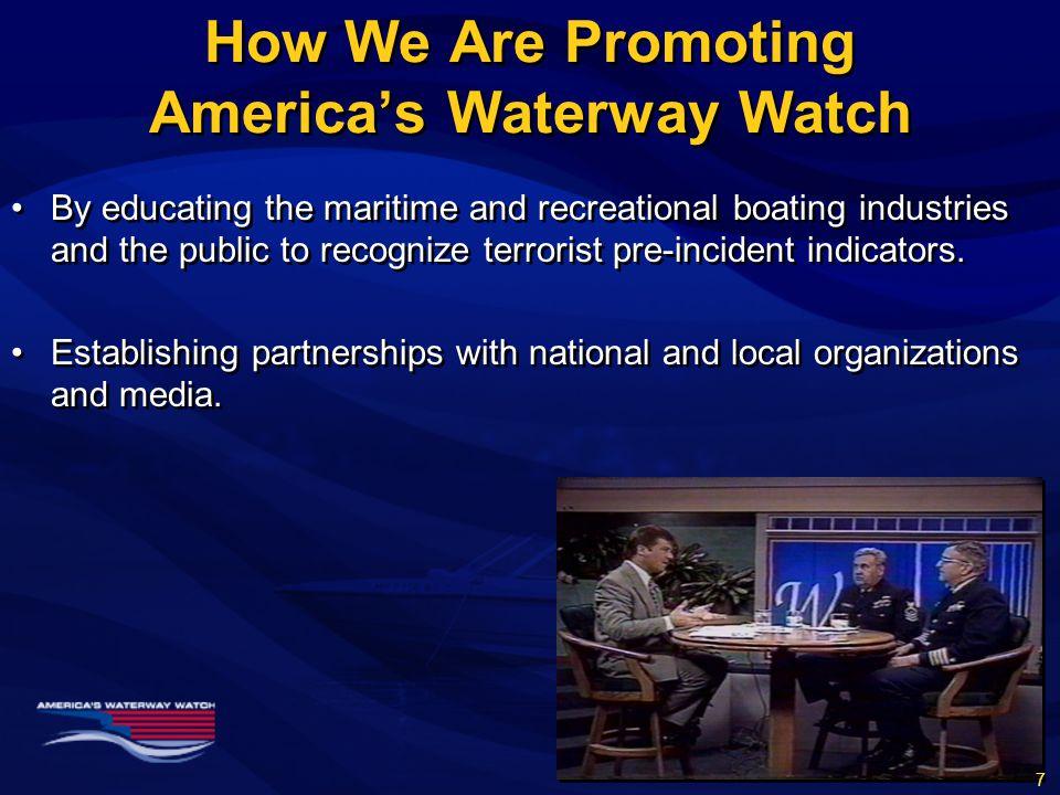 How We Are Promoting America's Waterway Watch By educating the maritime and recreational boating industries and the public to recognize terrorist pre-incident indicators.