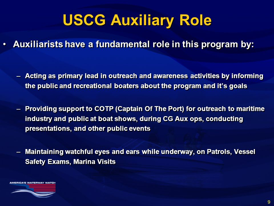 USCG Auxiliary Role Auxiliarists have a fundamental role in this program by: –Acting as primary lead in outreach and awareness activities by informing the public and recreational boaters about the program and it's goals –Providing support to COTP (Captain Of The Port) for outreach to maritime industry and public at boat shows, during CG Aux ops, conducting presentations, and other public events –Maintaining watchful eyes and ears while underway, on Patrols, Vessel Safety Exams, Marina Visits Auxiliarists have a fundamental role in this program by: –Acting as primary lead in outreach and awareness activities by informing the public and recreational boaters about the program and it's goals –Providing support to COTP (Captain Of The Port) for outreach to maritime industry and public at boat shows, during CG Aux ops, conducting presentations, and other public events –Maintaining watchful eyes and ears while underway, on Patrols, Vessel Safety Exams, Marina Visits 9