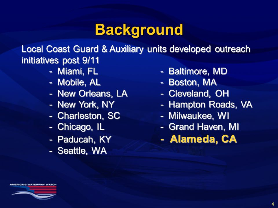 Background Local Coast Guard & Auxiliary units developed outreach initiatives post 9/11 - Miami, FL- Baltimore, MD - Mobile, AL- Boston, MA - New Orleans, LA- Cleveland, OH - New York, NY - Hampton Roads, VA - Charleston, SC- Milwaukee, WI - Chicago, IL- Grand Haven, MI - Paducah, KY - Alameda, CA - Seattle, WA 4