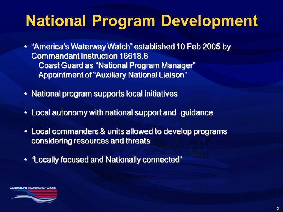 National Program Development America's Waterway Watch established 10 Feb 2005 by Commandant Instruction 16618.8 America's Waterway Watch established 10 Feb 2005 by Commandant Instruction 16618.8 Coast Guard as National Program Manager Appointment of Auxiliary National Liaison National program supports local initiativesNational program supports local initiatives Local autonomy with national support and guidanceLocal autonomy with national support and guidance Local commanders & units allowed to develop programs considering resources and threatsLocal commanders & units allowed to develop programs considering resources and threats Locally focused and Nationally connected Locally focused and Nationally connected 5