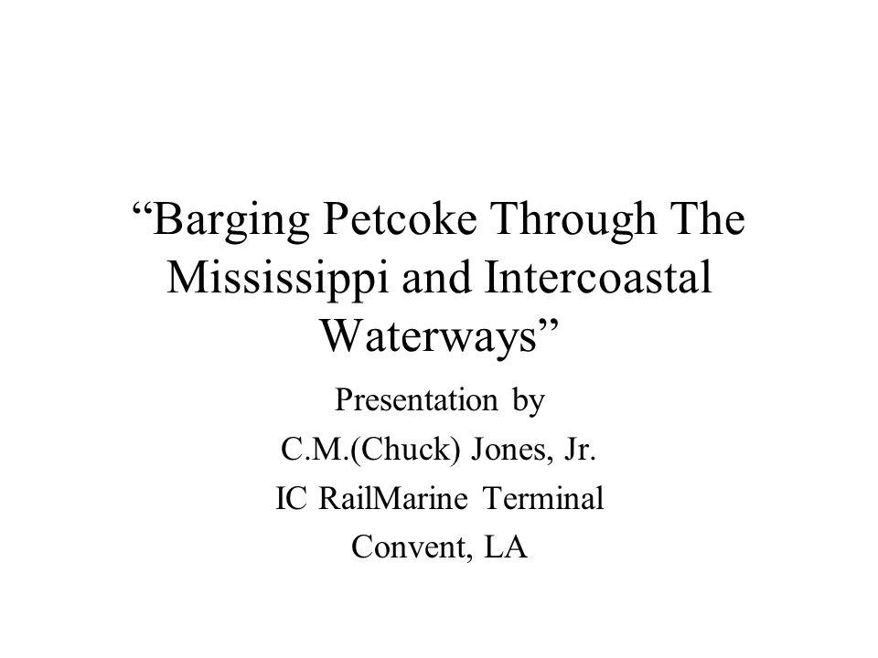 Barging Petcoke Through The Mississippi and Intercoastal Waterways Presentation by C.M.(Chuck) Jones, Jr.