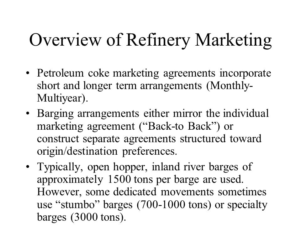 Overview of Refinery Marketing Petroleum coke marketing agreements incorporate short and longer term arrangements (Monthly- Multiyear). Barging arrang
