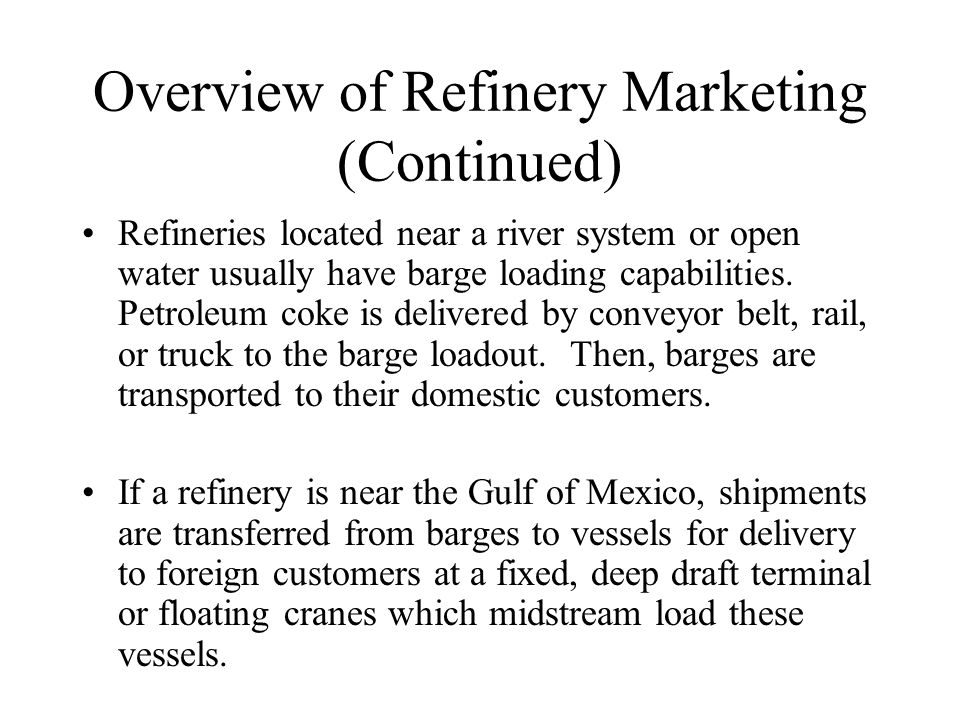 Overview of Refinery Marketing (Continued) Refineries located near a river system or open water usually have barge loading capabilities. Petroleum cok