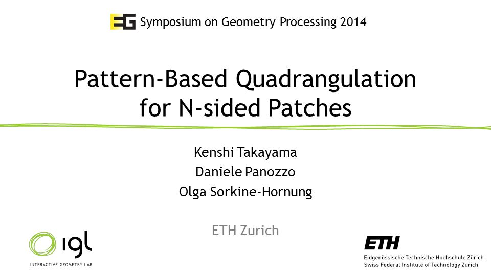 Pattern-Based Quadrangulation for N-sided Patches Kenshi Takayama Daniele Panozzo Olga Sorkine-Hornung ETH Zurich Symposium on Geometry Processing 201