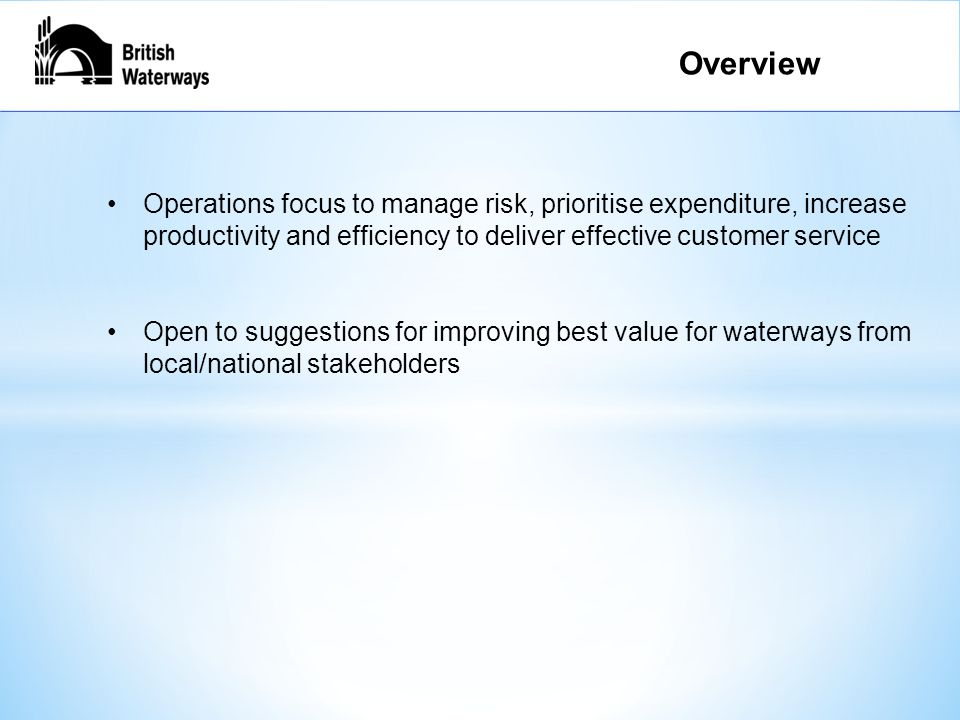 Operations focus to manage risk, prioritise expenditure, increase productivity and efficiency to deliver effective customer service Open to suggestions for improving best value for waterways from local/national stakeholders Explanation – General Works Overview