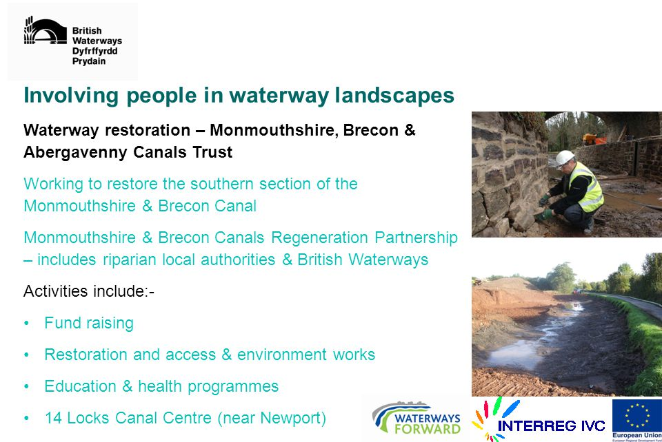 Involving people in waterway landscapes Waterway restoration – Monmouthshire, Brecon & Abergavenny Canals Trust Working to restore the southern section of the Monmouthshire & Brecon Canal Monmouthshire & Brecon Canals Regeneration Partnership – includes riparian local authorities & British Waterways Activities include:- Fund raising Restoration and access & environment works Education & health programmes 14 Locks Canal Centre (near Newport)