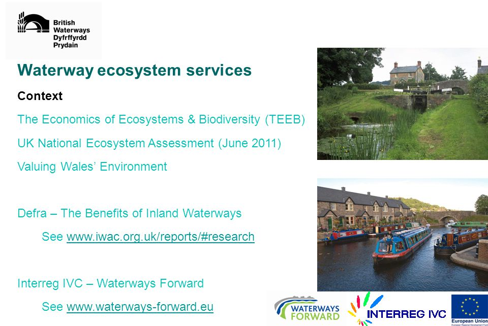 Waterway ecosystem services Context The Economics of Ecosystems & Biodiversity (TEEB) UK National Ecosystem Assessment (June 2011) Valuing Wales' Environment Defra – The Benefits of Inland Waterways See   Interreg IVC – Waterways Forward See