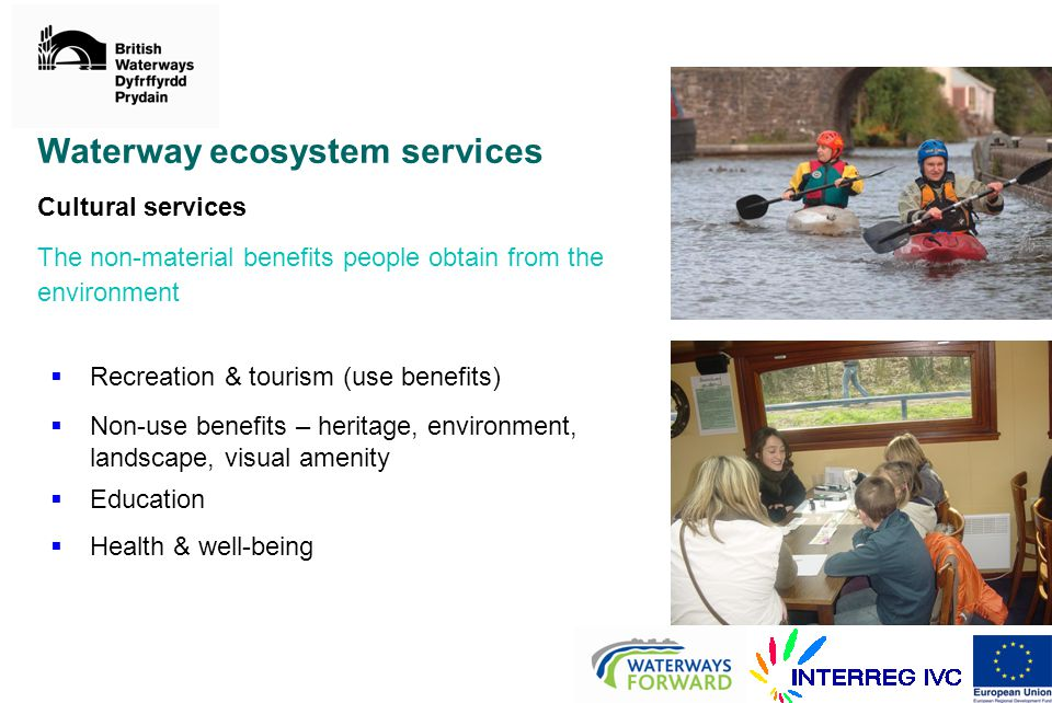 Waterway ecosystem services Cultural services The non-material benefits people obtain from the environment  Recreation & tourism (use benefits)  Non-use benefits – heritage, environment, landscape, visual amenity  Education  Health & well-being