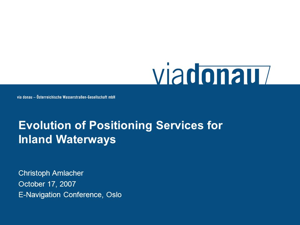 Christoph Amlacher October 17, 2007 E-Navigation Conference, Oslo Evolution of Positioning Services for Inland Waterways