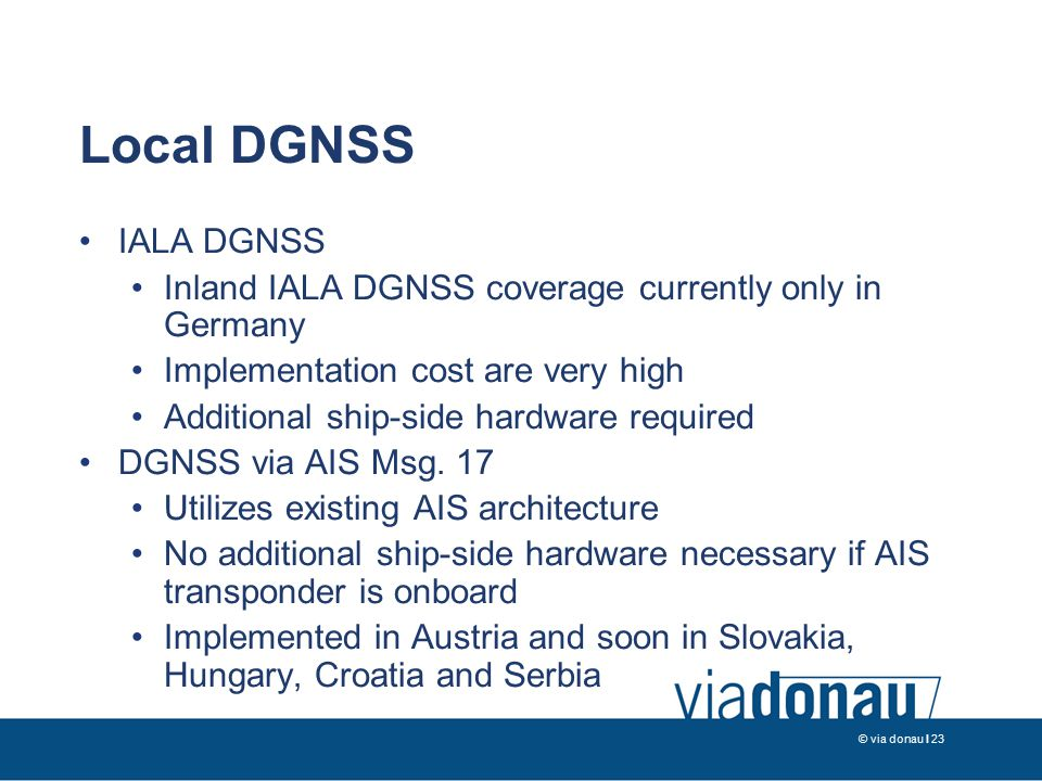 © via donau I 23 Local DGNSS IALA DGNSS Inland IALA DGNSS coverage currently only in Germany Implementation cost are very high Additional ship-side hardware required DGNSS via AIS Msg.