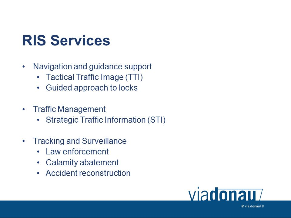 © via donau I 8 RIS Services Navigation and guidance support Tactical Traffic Image (TTI) Guided approach to locks Traffic Management Strategic Traffic Information (STI) Tracking and Surveillance Law enforcement Calamity abatement Accident reconstruction