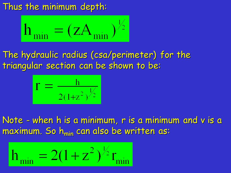 Thus the minimum depth: The hydraulic radius (csa/perimeter) for the triangular section can be shown to be: Note - when h is a minimum, r is a minimum and v is a maximum.