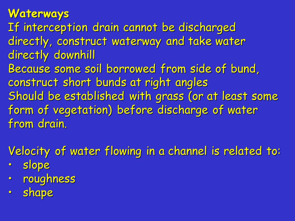 Waterways If interception drain cannot be discharged directly, construct waterway and take water directly downhill Because some soil borrowed from side of bund, construct short bunds at right angles Should be established with grass (or at least some form of vegetation) before discharge of water from drain.