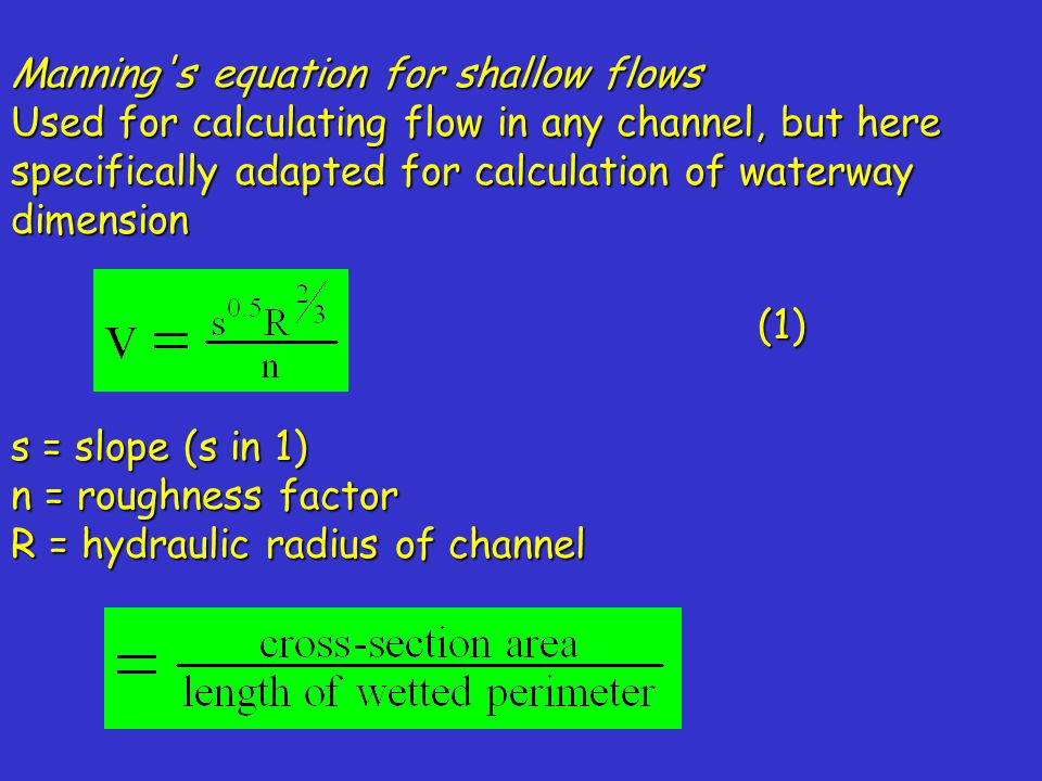 Manning s equation for shallow flows Used for calculating flow in any channel, but here specifically adapted for calculation of waterway dimension s = slope (s in 1) n = roughness factor R = hydraulic radius of channel (1)
