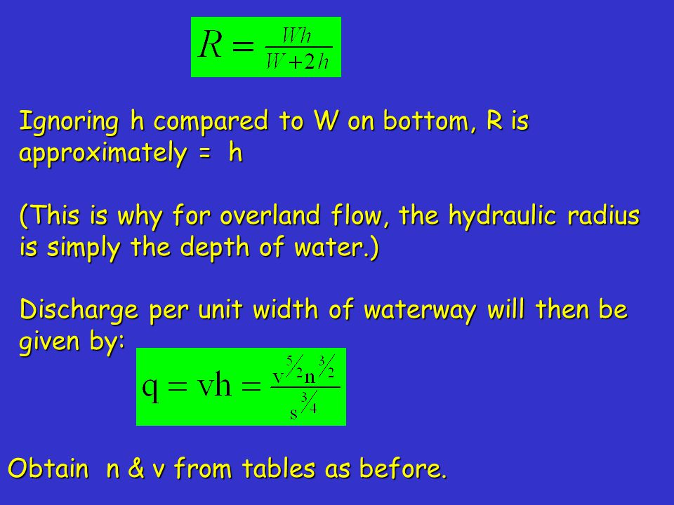 Ignoring h compared to W on bottom, R is approximately = h (This is why for overland flow, the hydraulic radius is simply the depth of water.) Discharge per unit width of waterway will then be given by: Obtain n & v from tables as before.