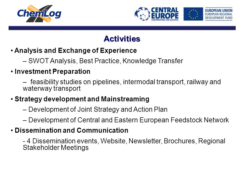Activities Analysis and Exchange of Experience – SWOT Analysis, Best Practice, Knowledge Transfer Investment Preparation – feasibility studies on pipelines, intermodal transport, railway and waterway transport Strategy development and Mainstreaming – Development of Joint Strategy and Action Plan – Development of Central and Eastern European Feedstock Network Dissemination and Communication - 4 Dissemination events, Website, Newsletter, Brochures, Regional Stakeholder Meetings