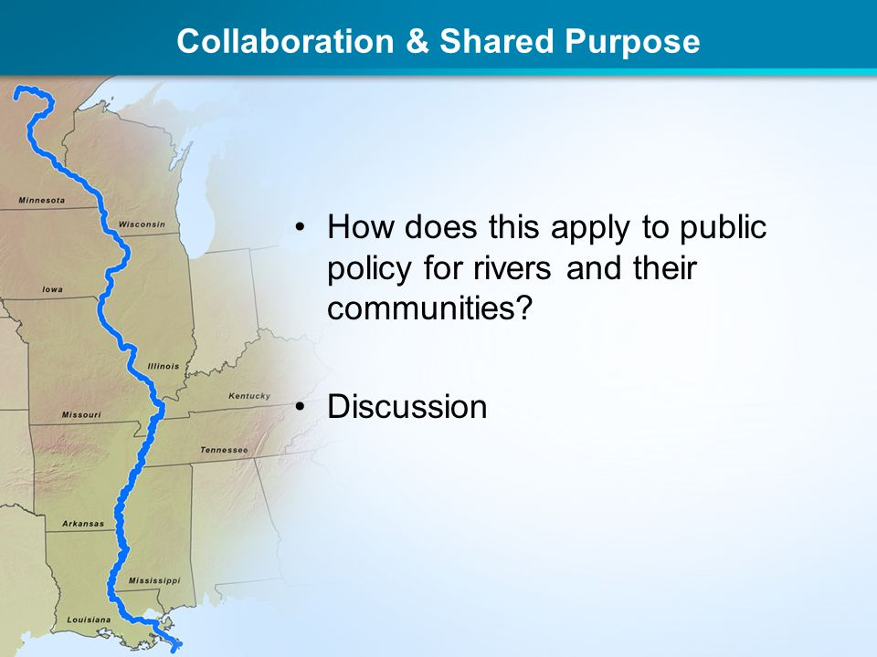 Collaboration & Shared Purpose How does this apply to public policy for rivers and their communities? Discussion