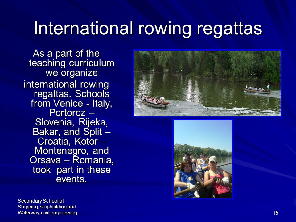 Secondary School of Shipping, shipbuilding and Waterway civil engineering15 International rowing regattas As a part of the teaching curriculum we organize international rowing regattas.