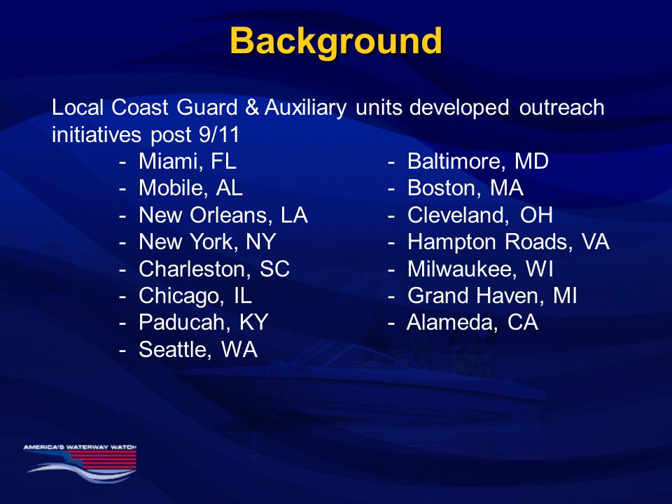 Background Local Coast Guard & Auxiliary units developed outreach initiatives post 9/11 - Miami, FL- Baltimore, MD - Mobile, AL- Boston, MA - New Orleans, LA- Cleveland, OH - New York, NY - Hampton Roads, VA - Charleston, SC- Milwaukee, WI - Chicago, IL- Grand Haven, MI - Paducah, KY- Alameda, CA - Seattle, WA
