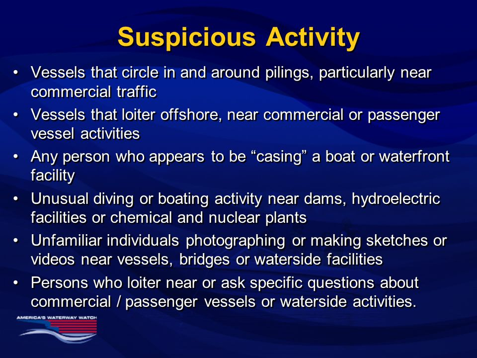 Suspicious Activity (cont.) Boaters or others on the waterfront who seem to make an obvious effort to avoid contact with others Persons who attempt to rent or buy fishing or recreational vessels with cash for short term undefined use Persons who attempt to gain access to waterside facilities without proper ID Anyone trying to forcibly access a boat or waterfront facility Boaters who appear to be under the control of another party Boaters or others on the waterfront who seem to make an obvious effort to avoid contact with others Persons who attempt to rent or buy fishing or recreational vessels with cash for short term undefined use Persons who attempt to gain access to waterside facilities without proper ID Anyone trying to forcibly access a boat or waterfront facility Boaters who appear to be under the control of another party Remember: People aren't suspicious, behavior is!
