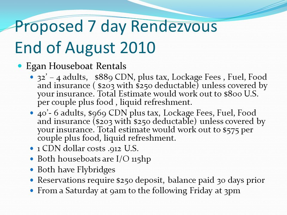 Proposed 7 day Rendezvous End of August 2010 Egan Houseboat Rentals 32' – 4 adults, $889 CDN, plus tax, Lockage Fees, Fuel, Food and insurance ( $203 with $250 deductable) unless covered by your insurance.