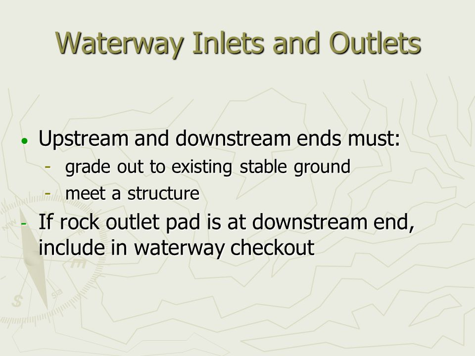 Waterway Inlets and Outlets  Upstream and downstream ends must:  grade out to existing stable ground  meet a structure  If rock outlet pad is at downstream end, include in waterway checkout