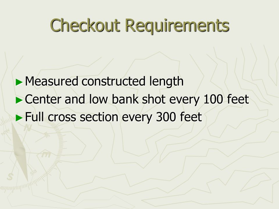 Checkout Requirements ► Measured constructed length ► Center and low bank shot every 100 feet ► Full cross section every 300 feet