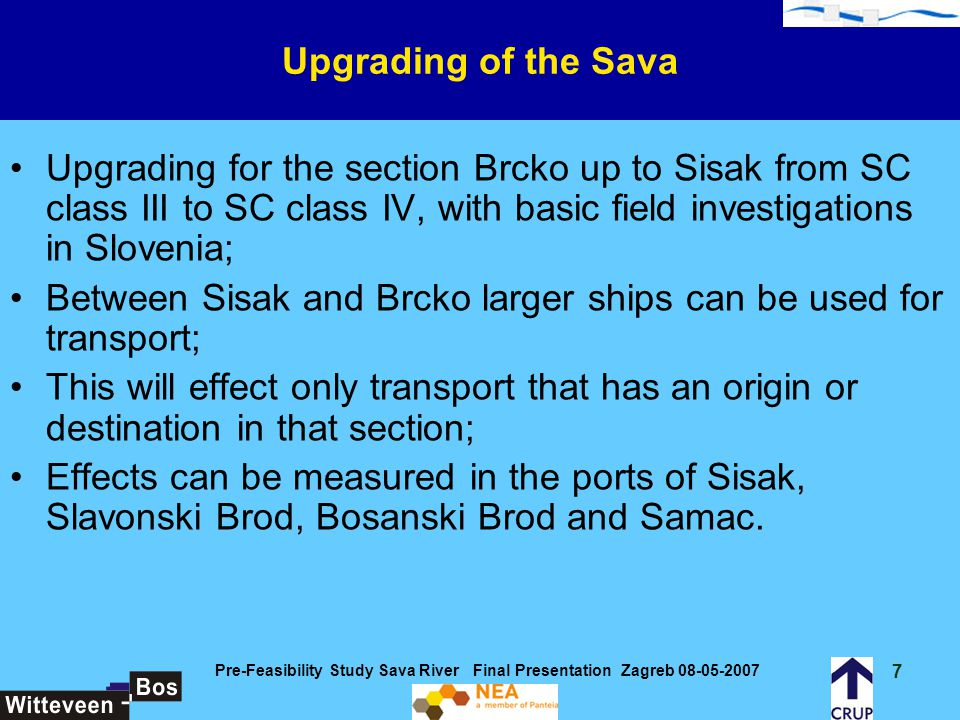 28 Pre-Feasibility Study Sava River Final Presentation Zagreb 08-05-2007 Construction costs – SC class IV waterway dredging and training works (projects DTW1 u/i DTW14):28.3 million EURO river bend improvement (projects RB1 u/i RB4): 1.3million EURO marking improvement (projects M1 and M2): 0.6 million EURO bridge construction (projects B1): 10.0 million EURO Total construction costs 40.2 million EURO