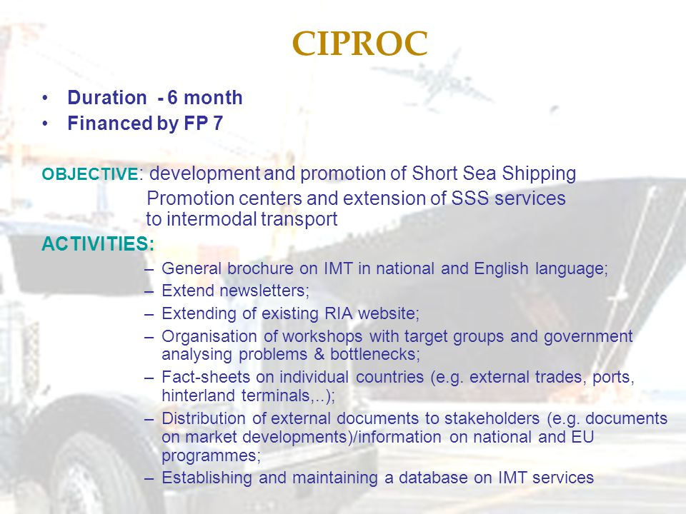 CIPROC Duration - 6 month Financed by FP 7 OBJECTIVE : development and promotion of Short Sea Shipping Promotion centers and extension of SSS services to intermodal transport ACTIVITIES: –General brochure on IMT in national and English language; –Extend newsletters; –Extending of existing RIA website; –Organisation of workshops with target groups and government analysing problems & bottlenecks; –Fact-sheets on individual countries (e.g.