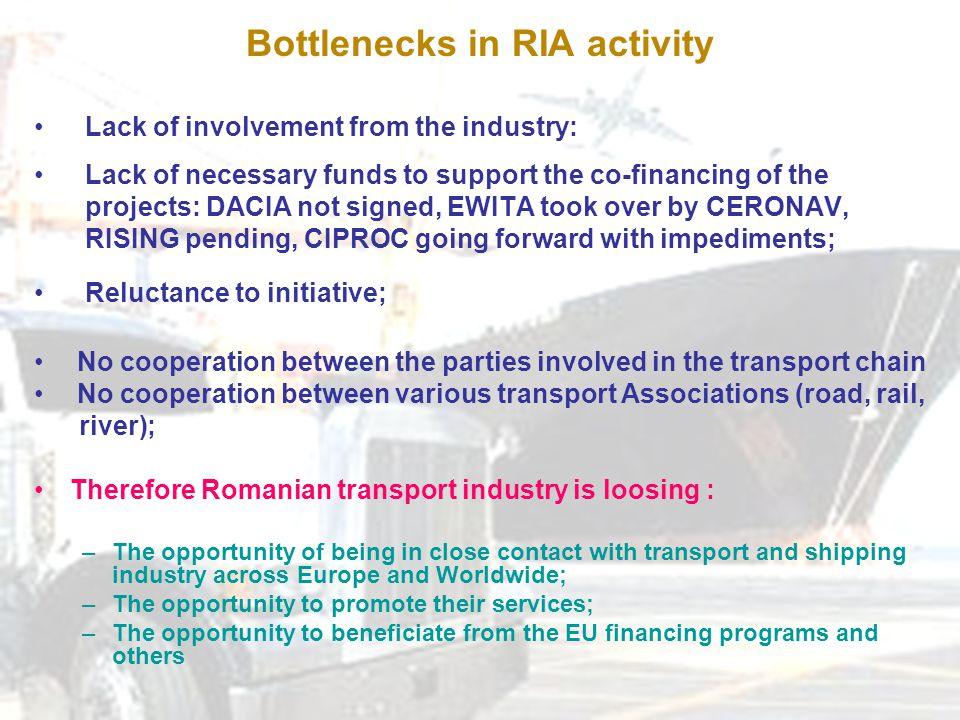 Bottlenecks in RIA activity Lack of involvement from the industry: Lack of necessary funds to support the co-financing of the projects: DACIA not signed, EWITA took over by CERONAV, RISING pending, CIPROC going forward with impediments; Reluctance to initiative; No cooperation between the parties involved in the transport chain No cooperation between various transport Associations (road, rail, river); Therefore Romanian transport industry is loosing : –The opportunity of being in close contact with transport and shipping industry across Europe and Worldwide; –The opportunity to promote their services; –The opportunity to beneficiate from the EU financing programs and others