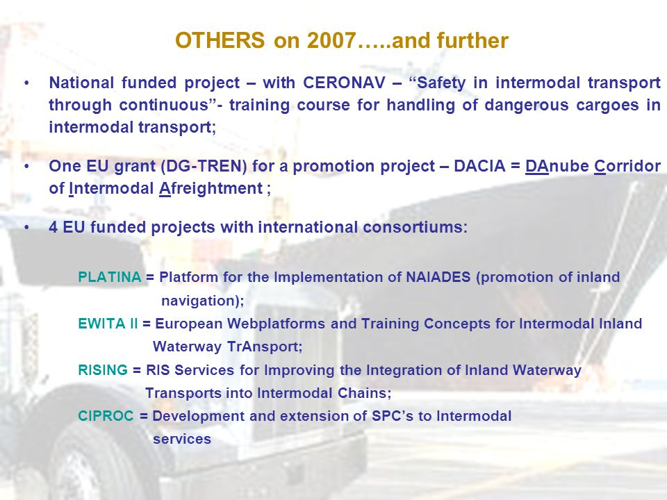 OTHERS on 2007…..and further National funded project – with CERONAV – Safety in intermodal transport through continuous - training course for handling of dangerous cargoes in intermodal transport; One EU grant (DG-TREN) for a promotion project – DACIA = DAnube Corridor of Intermodal Afreightment ; 4 EU funded projects with international consortiums: PLATINA = Platform for the Implementation of NAIADES (promotion of inland navigation); EWITA II = European Webplatforms and Training Concepts for Intermodal Inland Waterway TrAnsport; RISING = RIS Services for Improving the Integration of Inland Waterway Transports into Intermodal Chains; CIPROC = Development and extension of SPC's to Intermodal services