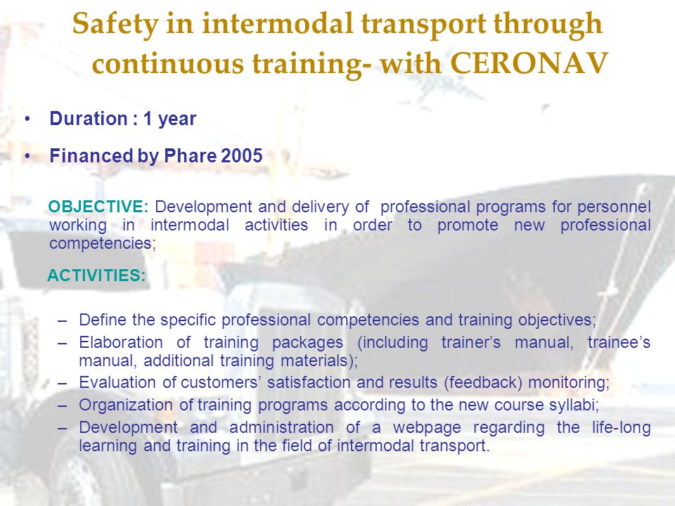 Safety in intermodal transport through continuous training- with CERONAV Duration : 1 year Financed by Phare 2005 OBJECTIVE: Development and delivery of professional programs for personnel working in intermodal activities in order to promote new professional competencies; ACTIVITIES: –Define the specific professional competencies and training objectives; –Elaboration of training packages (including trainer's manual, trainee's manual, additional training materials); –Evaluation of customers' satisfaction and results (feedback) monitoring; –Organization of training programs according to the new course syllabi; –Development and administration of a webpage regarding the life-long learning and training in the field of intermodal transport.