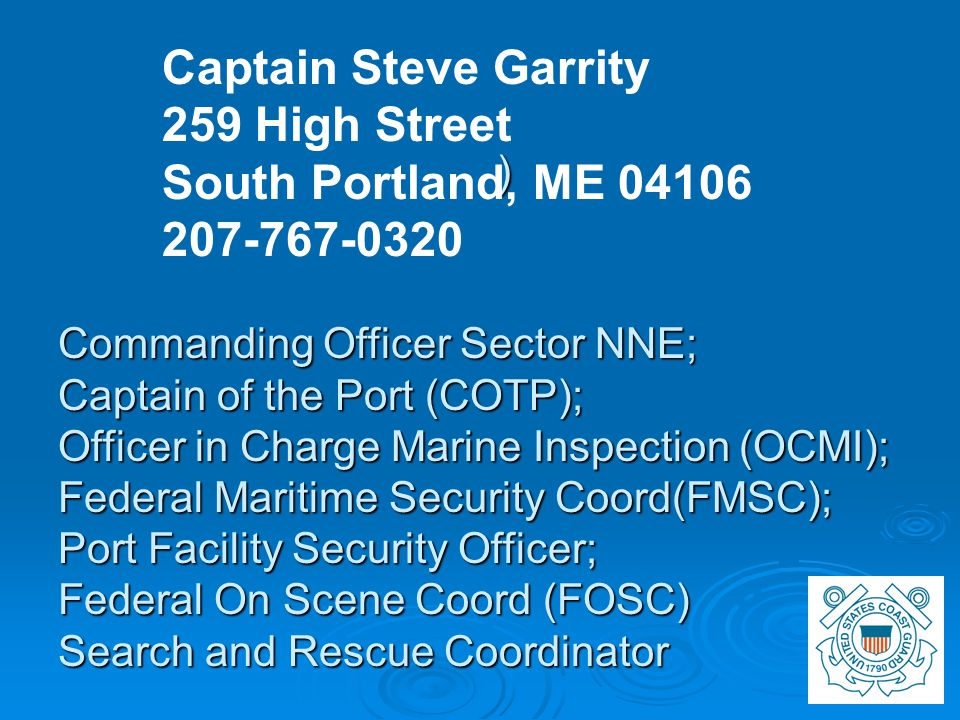 ) Captain Steve Garrity 259 High Street South Portland, ME 04106 207-767-0320 Commanding Officer Sector NNE; Captain of the Port (COTP); Officer in Charge Marine Inspection (OCMI); Federal Maritime Security Coord(FMSC); Port Facility Security Officer; Federal On Scene Coord (FOSC) Search and Rescue Coordinator