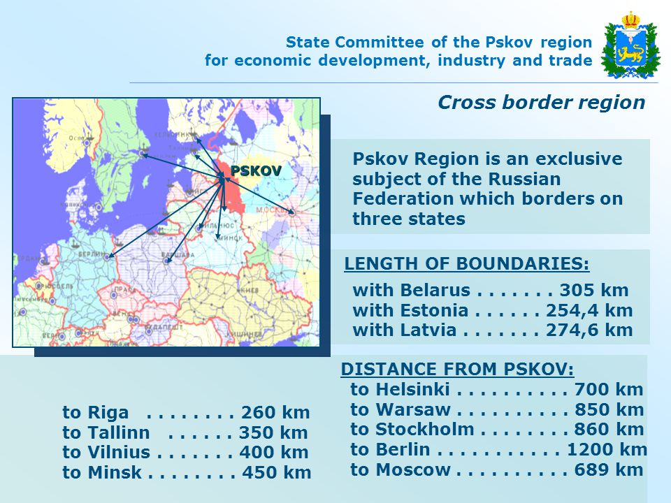 State Committee of the Pskov region for economic development, industry and trade Pskov region is the «starting point» for penetration of foreign business into Russian market:  unique border location near both capitals: Moscow and Saint-Petersburg;  qualified and comparatively cheap labor force;  reserves of land and energy resources;  business-oriented administration Strategy for socio-economic development till 2020