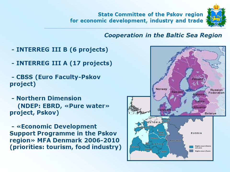 INTERREG III B Baltic Tangent (logistics) Innovation Circle (education) BEN (interregional cooperation) HINTERLAND (spatial planning) BEN-EAST (interregional cooperation) East Wind (wind energy development) Greenhouse (encouraging SME) Partners: Denmark Norway Germany Finland Sweden Poland Lithuania Estonia Latvia Belarus Cooperation in the Baltic Sea Region State Committee of the Pskov region for economic development, industry and trade