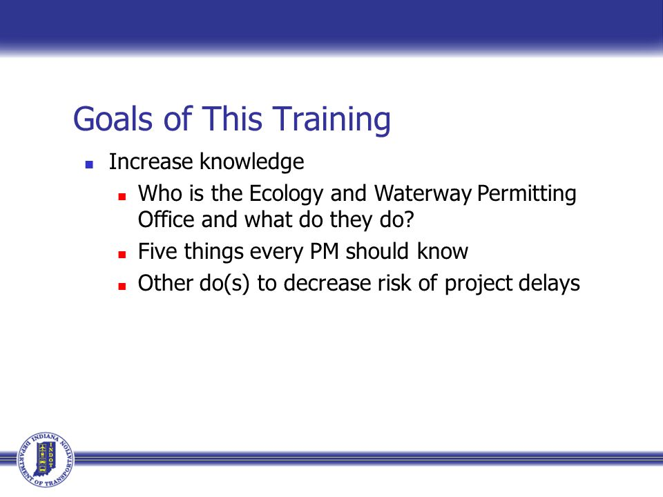 Goals of This Training Increase knowledge Who is the Ecology and Waterway Permitting Office and what do they do.