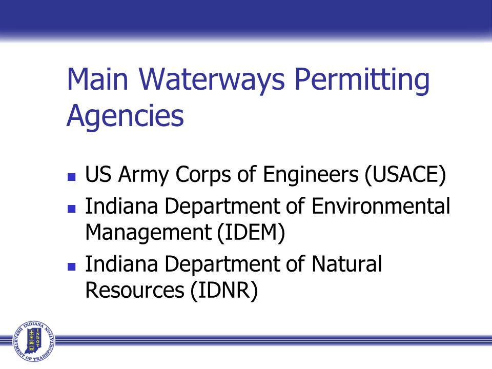 Main Waterways Permitting Agencies US Army Corps of Engineers (USACE) Indiana Department of Environmental Management (IDEM) Indiana Department of Natural Resources (IDNR)
