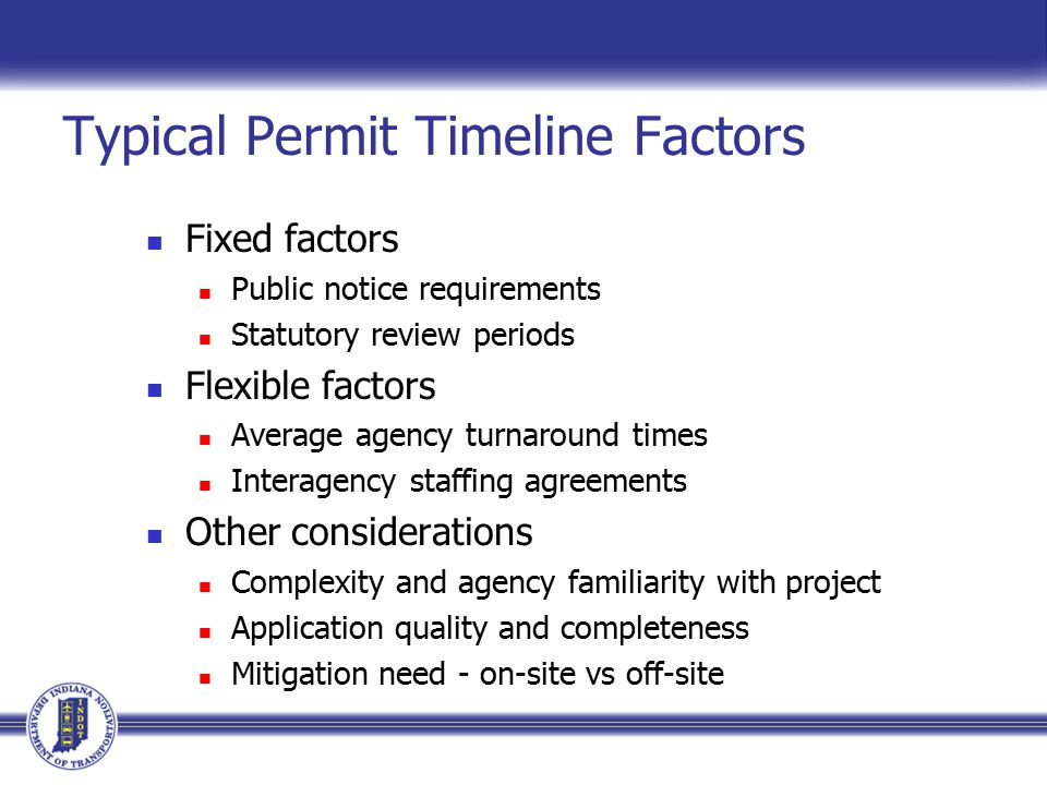 Typical Permit Timeline Factors Fixed factors Public notice requirements Statutory review periods Flexible factors Average agency turnaround times Interagency staffing agreements Other considerations Complexity and agency familiarity with project Application quality and completeness Mitigation need - on-site vs off-site