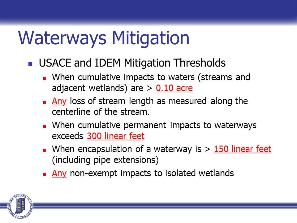 Waterways Mitigation USACE and IDEM Mitigation Thresholds When cumulative impacts to waters (streams and adjacent wetlands) are > 0.10 acre Any loss of stream length as measured along the centerline of the stream.
