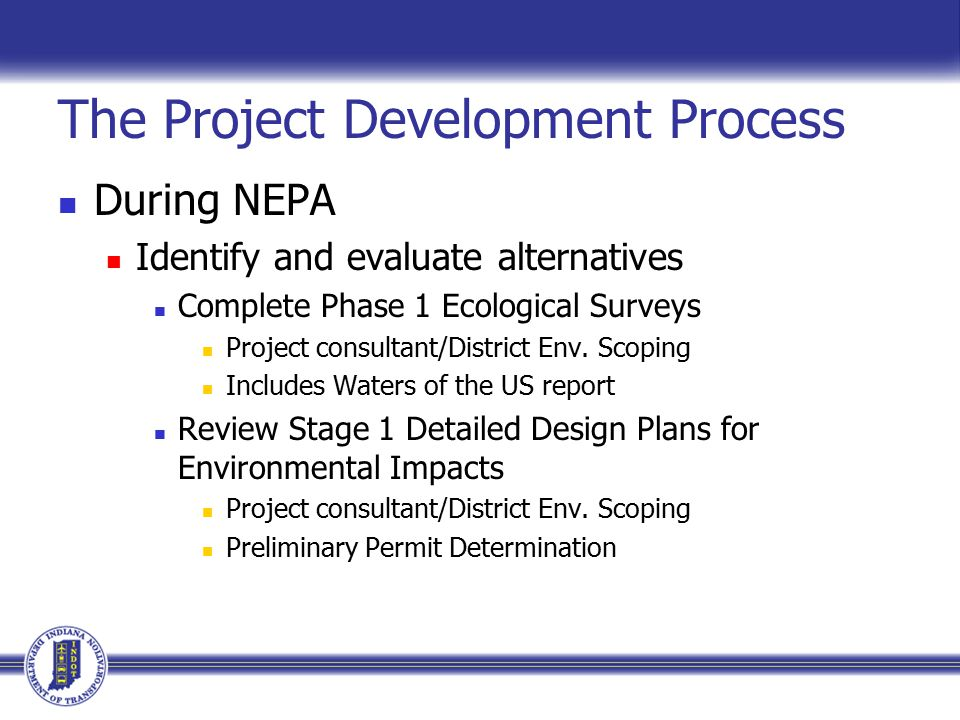 The Project Development Process During NEPA Identify and evaluate alternatives Complete Phase 1 Ecological Surveys Project consultant/District Env.