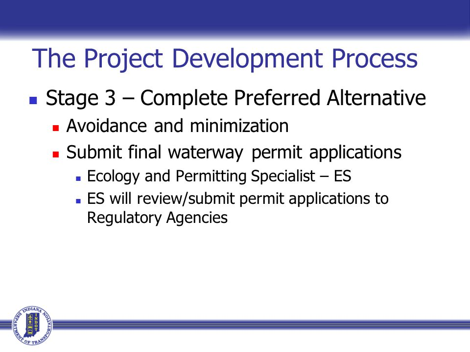 The Project Development Process Stage 3 – Complete Preferred Alternative Avoidance and minimization Submit final waterway permit applications Ecology and Permitting Specialist – ES ES will review/submit permit applications to Regulatory Agencies
