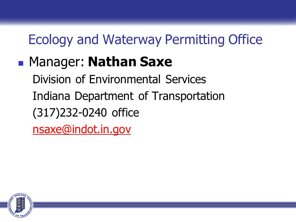Ecology and Waterway Permitting Office Manager: Nathan Saxe Division of Environmental Services Indiana Department of Transportation (317)232-0240 office nsaxe@indot.in.gov
