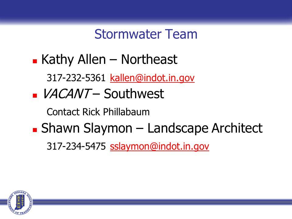 Stormwater Team Kathy Allen – Northeast 317-232-5361 kallen@indot.in.govkallen@indot.in.gov VACANT – Southwest Contact Rick Phillabaum Shawn Slaymon – Landscape Architect 317-234-5475 sslaymon@indot.in.govsslaymon@indot.in.gov