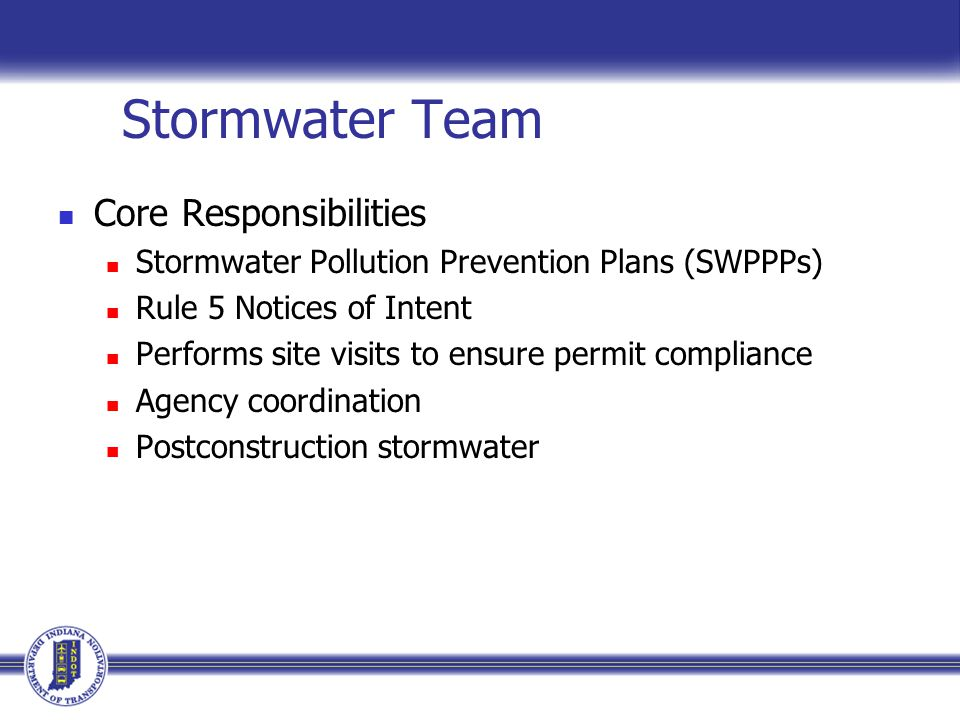 Stormwater Team Core Responsibilities Stormwater Pollution Prevention Plans (SWPPPs) Rule 5 Notices of Intent Performs site visits to ensure permit compliance Agency coordination Postconstruction stormwater