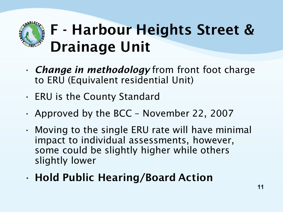 11 F - Harbour Heights Street & Drainage Unit Change in methodology from front foot charge to ERU (Equivalent residential Unit) ERU is the County Standard Approved by the BCC – November 22, 2007 Moving to the single ERU rate will have minimal impact to individual assessments, however, some could be slightly higher while others slightly lower Hold Public Hearing/Board Action